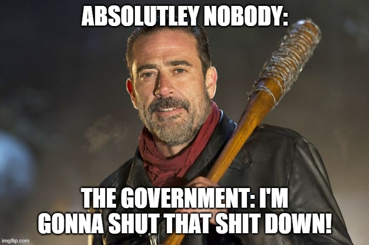 negan |  ABSOLUTLEY NOBODY:; THE GOVERNMENT: I'M GONNA SHUT THAT SHIT DOWN! | image tagged in negan | made w/ Imgflip meme maker