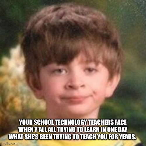 Annoyed face |  YOUR SCHOOL TECHNOLOGY TEACHERS FACE WHEN Y'ALL ALL TRYING TO LEARN IN ONE DAY WHAT SHE'S BEEN TRYING TO TEACH YOU FOR YEARS. | image tagged in annoyed face | made w/ Imgflip meme maker