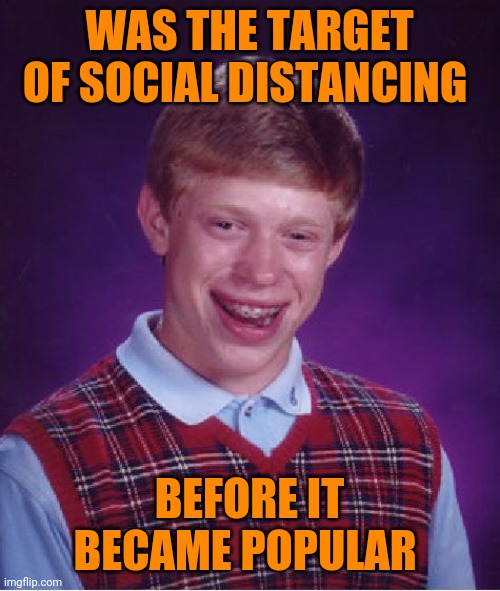 And his curve has flatlined on twitter | WAS THE TARGET OF SOCIAL DISTANCING BEFORE IT BECAME POPULAR | image tagged in bad luck brian,coronavirus,social distancing | made w/ Imgflip meme maker