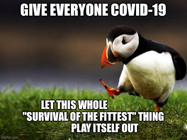 "Don't play no game that I can't win |  GIVE EVERYONE COVID-19; LET THIS WHOLE                     ""SURVIVAL OF THE FITTEST"" THING             PLAY ITSELF OUT 