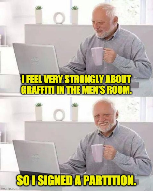 Hide the Pain Harold Meme | I FEEL VERY STRONGLY ABOUT GRAFFITI IN THE MEN'S ROOM. SO I SIGNED A PARTITION. | image tagged in memes,hide the pain harold | made w/ Imgflip meme maker