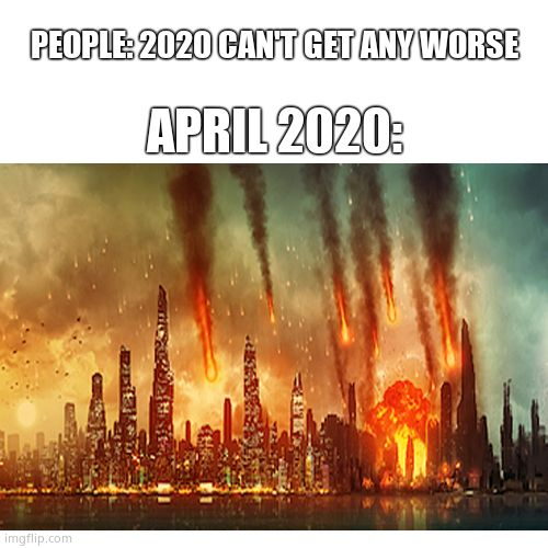 April 2020 Disaster |  APRIL 2020:; PEOPLE: 2020 CAN'T GET ANY WORSE | image tagged in meteor,city,memes,funny memes,2020,april | made w/ Imgflip meme maker