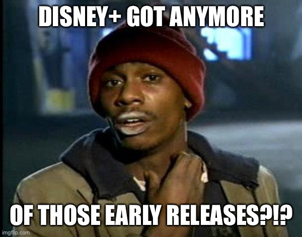 dave chappelle |  DISNEY+ GOT ANYMORE; OF THOSE EARLY RELEASES?!? | image tagged in dave chappelle | made w/ Imgflip meme maker
