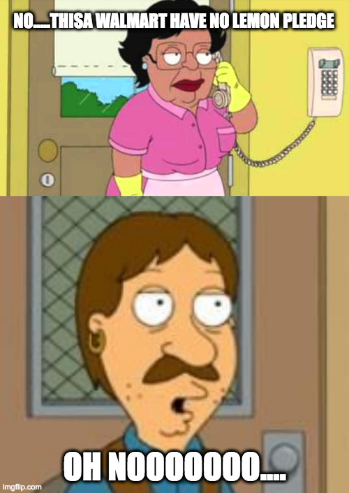 Coronavirus got me like... | NO.....THISA WALMART HAVE NO LEMON PLEDGE OH NOOOOOOO.... | image tagged in family guy,consuela,bruce | made w/ Imgflip meme maker