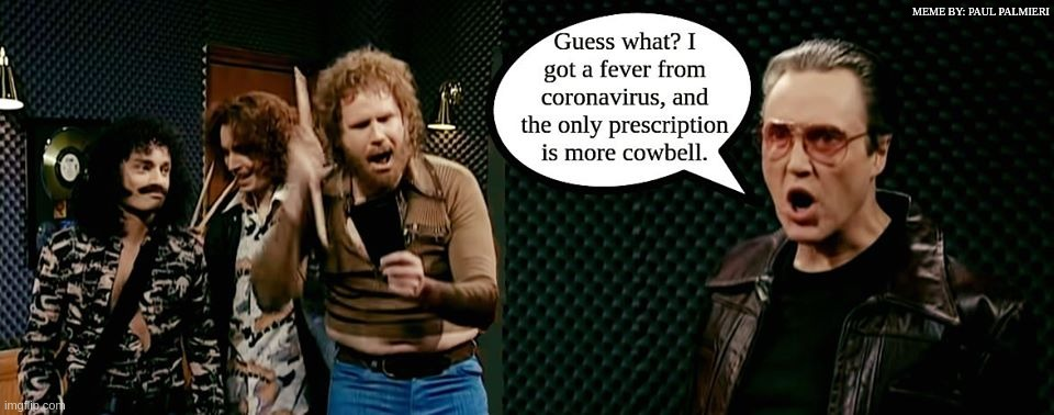 The only prescription for coronavirus. | MEME BY: PAUL PALMIERI | image tagged in coronavirus,christopher walken,needs more cowbell,more cowbell,funny memes,hilarious memes | made w/ Imgflip meme maker