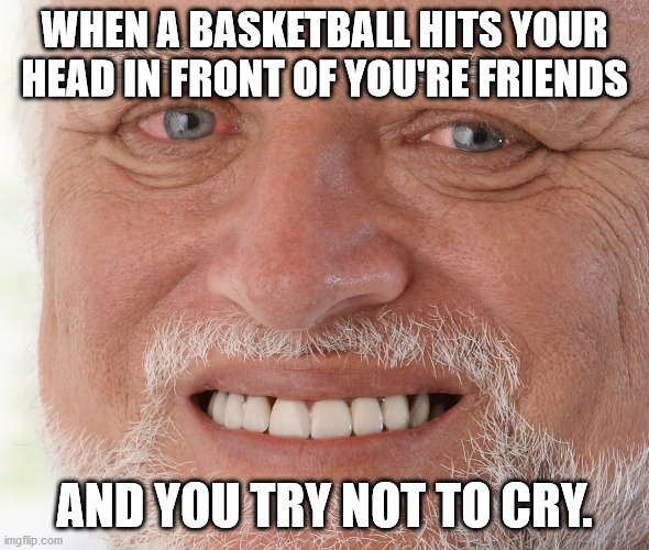 Hide the Pain Harold | WHEN A BASKETBALL HITS YOUR HEAD IN FRONT OF YOU'RE FRIENDS AND YOU TRY NOT TO CRY. | image tagged in hide the pain harold | made w/ Imgflip meme maker