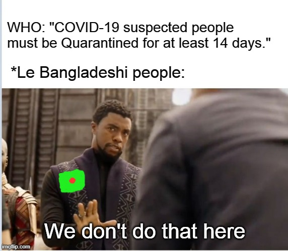 "We don't do that here | WHO: ""COVID-19 suspected people must be Quarantined for at least 14 days."" We don't do that here *Le Bangladeshi people: 