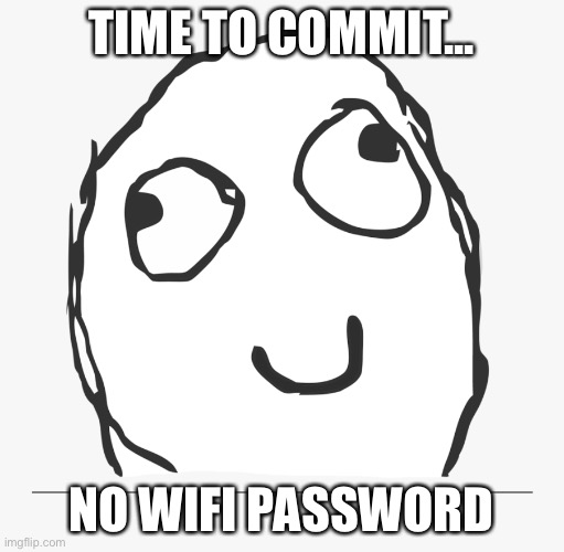 TIME TO COMMIT... NO WIFI PASSWORD | image tagged in derp | made w/ Imgflip meme maker