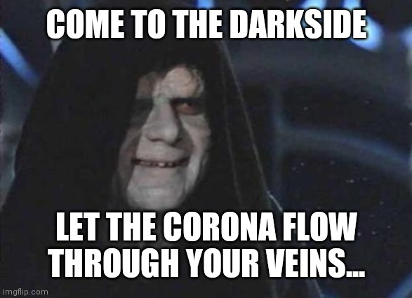 Emperor Palpatine  |  COME TO THE DARKSIDE; LET THE CORONA FLOW THROUGH YOUR VEINS... | image tagged in emperor palpatine | made w/ Imgflip meme maker