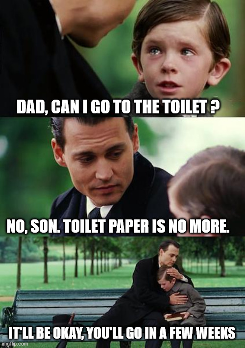 again toilet paper | DAD, CAN I GO TO THE TOILET ? NO, SON. TOILET PAPER IS NO MORE. IT'LL BE OKAY, YOU'LL GO IN A FEW WEEKS | image tagged in memes,finding neverland | made w/ Imgflip meme maker