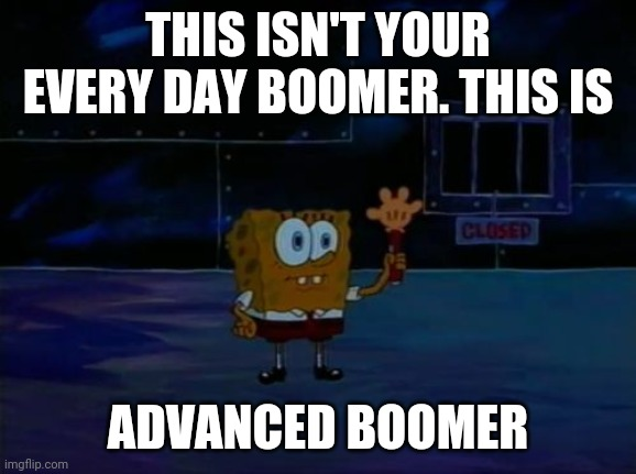 Spongebob Advanced Darkness |  THIS ISN'T YOUR EVERY DAY BOOMER. THIS IS; ADVANCED BOOMER | image tagged in spongebob advanced darkness,ok boomer,boomer | made w/ Imgflip meme maker