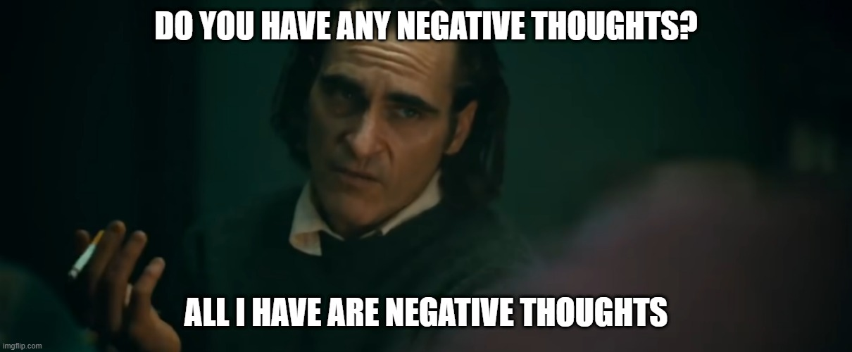 Negative Thoughts |  DO YOU HAVE ANY NEGATIVE THOUGHTS? ALL I HAVE ARE NEGATIVE THOUGHTS | image tagged in the joker,deep thoughts | made w/ Imgflip meme maker
