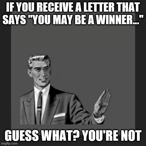 "Kill Yourself Guy Meme | IF YOU RECEIVE A LETTER THAT SAYS ""YOU MAY BE A WINNER..."" GUESS WHAT? YOU'RE NOT 