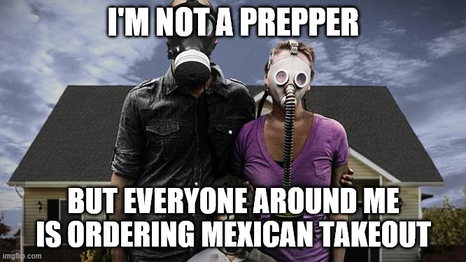 I guess technically that's a gas attack. | I'M NOT A PREPPER BUT EVERYONE AROUND ME IS ORDERING MEXICAN TAKEOUT | image tagged in preppers,coronavirus,funny memes,mexican food,gas mask | made w/ Imgflip meme maker
