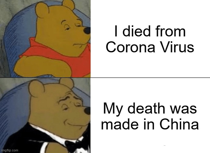 Tuxedo Winnie The Pooh Meme | I died from Corona Virus My death was made in China | image tagged in memes,tuxedo winnie the pooh | made w/ Imgflip meme maker