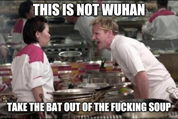 Angry Chef Gordon Ramsay Meme | THIS IS NOT WUHAN TAKE THE BAT OUT OF THE F**KING SOUP | image tagged in memes,wuhan,gordon ramsey | made w/ Imgflip meme maker