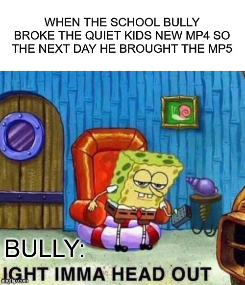 Spongebob Ight Imma Head Out Meme | WHEN THE SCHOOL BULLY BROKE THE QUIET KIDS NEW MP4 SO THE NEXT DAY HE BROUGHT THE MP5 BULLY: | image tagged in memes,spongebob ight imma head out | made w/ Imgflip meme maker