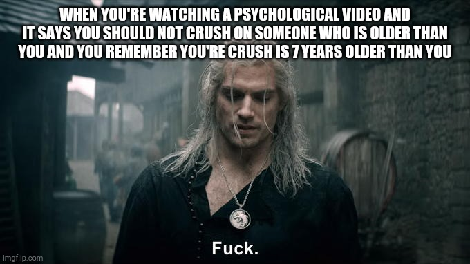 WHEN YOU'RE WATCHING A PSYCHOLOGICAL VIDEO AND IT SAYS YOU SHOULD NOT CRUSH ON SOMEONE WHO IS OLDER THAN YOU AND YOU REMEMBER YOU'RE CRUSH I | image tagged in netflix's witcher geralt says fuck | made w/ Imgflip meme maker