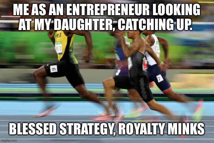 ME AS AN ENTREPRENEUR LOOKING AT MY DAUGHTER, CATCHING UP. BLESSED STRATEGY, ROYALTY MINKS | image tagged in competition | made w/ Imgflip meme maker