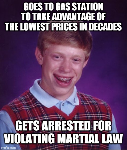 Bad Luck Brian Meme | GOES TO GAS STATION TO TAKE ADVANTAGE OF THE LOWEST PRICES IN DECADES GETS ARRESTED FOR VIOLATING MARTIAL LAW | image tagged in memes,bad luck brian | made w/ Imgflip meme maker