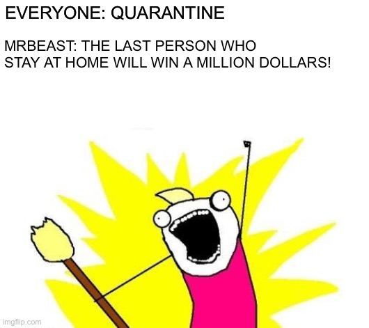 Meanwhile in quarantine... | EVERYONE: QUARANTINE MRBEAST: THE LAST PERSON WHO STAY AT HOME WILL WIN A MILLION DOLLARS! | image tagged in memes,x all the y,funny,mrbeast,quarantine,corona virus | made w/ Imgflip meme maker