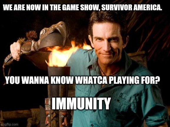 Survivor America | WE ARE NOW IN THE GAME SHOW, SURVIVOR AMERICA. YOU WANNA KNOW WHATCA PLAYING FOR? IMMUNITY | image tagged in jeff probst,memes,coronavirus,funny memes | made w/ Imgflip meme maker