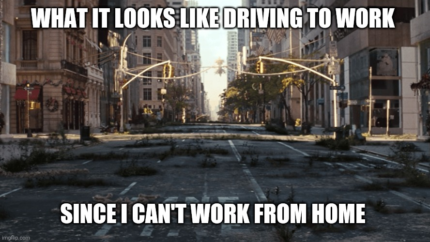 WHAT IT LOOKS LIKE DRIVING TO WORK SINCE I CAN'T WORK FROM HOME | image tagged in i am legend | made w/ Imgflip meme maker