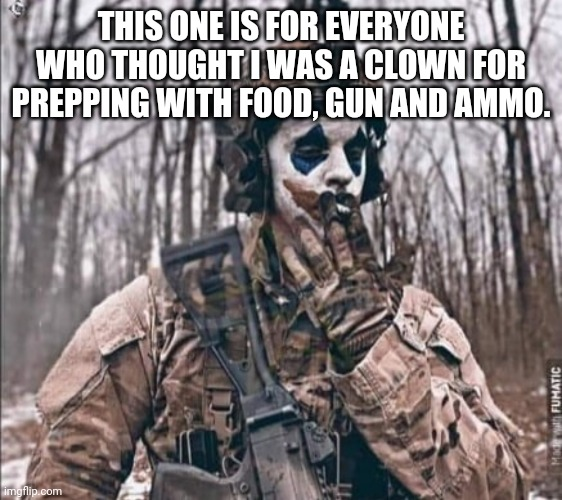 THIS ONE IS FOR EVERYONE WHO THOUGHT I WAS A CLOWN FOR PREPPING WITH FOOD, GUN AND AMMO. | image tagged in covid-19,covid19,covfefe | made w/ Imgflip meme maker