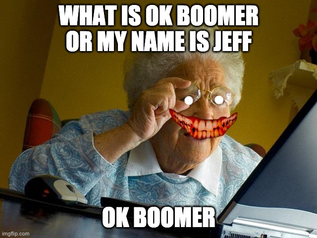 Grandma Finds The Internet Meme | WHAT IS OK BOOMER OR MY NAME IS JEFF OK BOOMER | image tagged in memes,grandma finds the internet | made w/ Imgflip meme maker