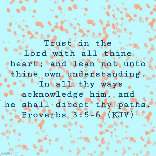 Proverbs 3:5-6 | Trust in the Lord with all thine heart; and lean not unto thine own understanding.  In all thy ways acknowledge him, and he shall direct thy | image tagged in pretty background | made w/ Imgflip meme maker