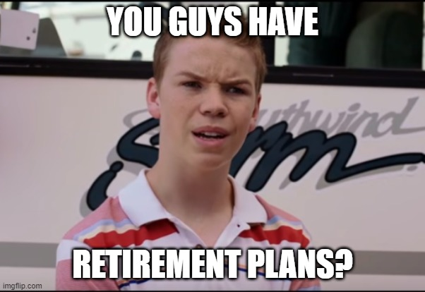 You-guys-have-retirement-plans? | YOU GUYS HAVE RETIREMENT PLANS? | image tagged in you guys are getting paid,you guys are,retirement,retirement plan,making plans | made w/ Imgflip meme maker