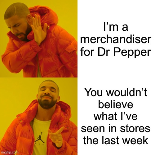 I'm a merchandiser for Dr Pepper You wouldn't believe what I've seen in stores the last week | image tagged in memes,drake hotline bling | made w/ Imgflip meme maker