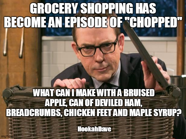 "GROCERY SHOPPING HAS BECOME AN EPISODE OF ""CHOPPED""; WHAT CAN I MAKE WITH A BRUISED APPLE, CAN OF DEVILED HAM, BREADCRUMBS, CHICKEN FEET AND MAPLE SYRUP? HookahDave 