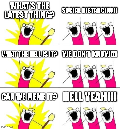 Social derping. | WHAT'S THE LATEST THING? SOCIAL DISTANCING!! WHAT THE HELL IS IT? WE DON'T KNOW!!! CAN WE MEME IT? HELL YEAH!!! | image tagged in memes,what do we want 3,social distancing,coronavirus,fear mongering | made w/ Imgflip meme maker