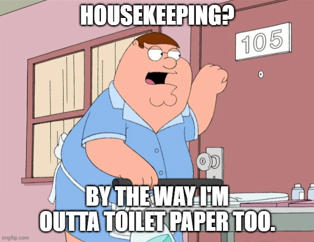Are they rewriting Tommy Boy too? |  HOUSEKEEPING? BY THE WAY I'M OUTTA TOILET PAPER TOO. | image tagged in peter griffin housekeeping,tommy boy,no more toilet paper,corona virus | made w/ Imgflip meme maker