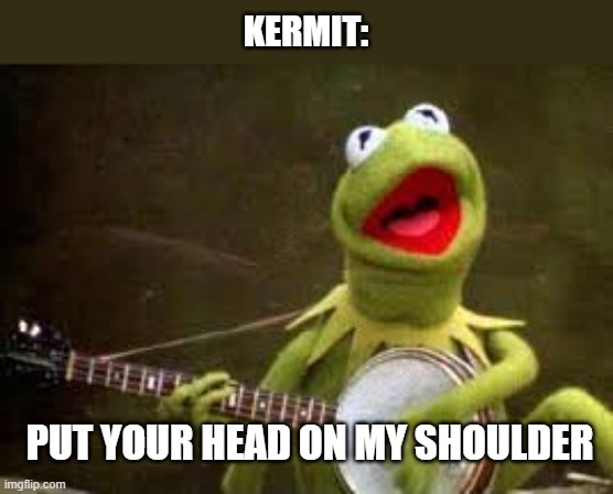 PUT YOUR HEAD ON MY SHOULDER! |  KERMIT:; PUT YOUR HEAD ON MY SHOULDER | image tagged in kermit,funny,memes,singing,put your head on my shoulder,serenading | made w/ Imgflip meme maker
