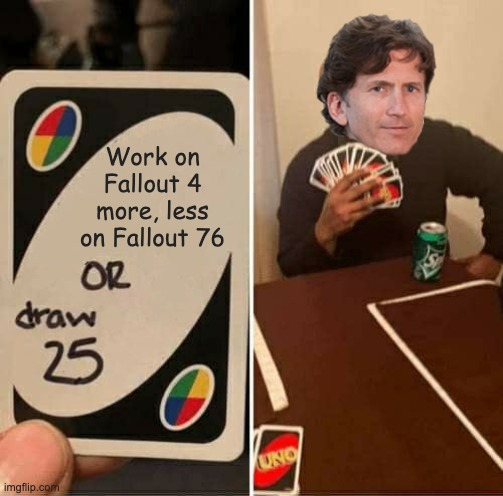 iT juSt WoRkS | Work on Fallout 4 more, less on Fallout 76 | image tagged in memes,uno draw 25 cards,todd howard,fallout 4,fallout 76 | made w/ Imgflip meme maker