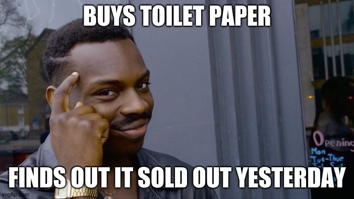 Roll Safe Think About It Meme |  BUYS TOILET PAPER; FINDS OUT IT SOLD OUT YESTERDAY | image tagged in memes,roll safe think about it | made w/ Imgflip meme maker