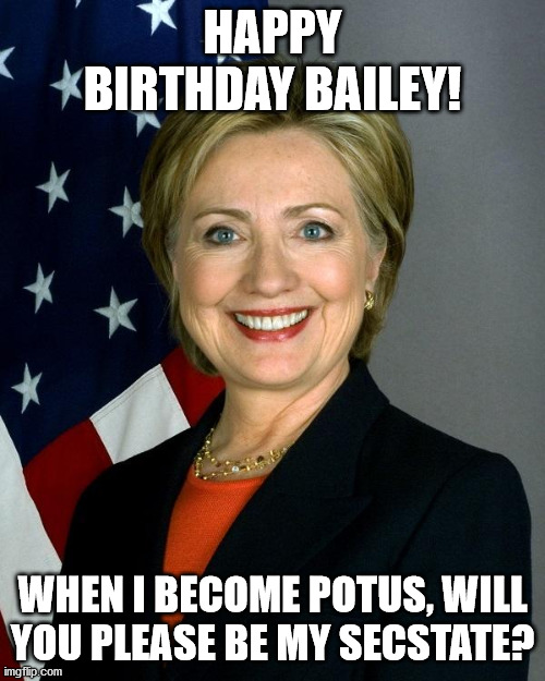 Hillary Clinton |  HAPPY BIRTHDAY BAILEY! WHEN I BECOME POTUS, WILL YOU PLEASE BE MY SECSTATE? | image tagged in memes,hillary clinton | made w/ Imgflip meme maker