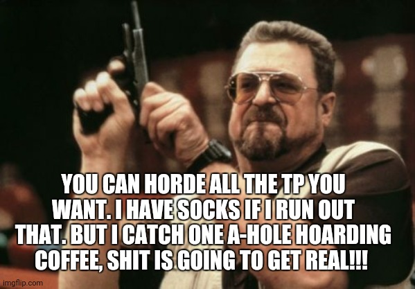 Am I The Only One Around Here |  YOU CAN HORDE ALL THE TP YOU WANT. I HAVE SOCKS IF I RUN OUT THAT. BUT I CATCH ONE A-HOLE HOARDING COFFEE, SHIT IS GOING TO GET REAL!!! | image tagged in memes,am i the only one around here | made w/ Imgflip meme maker