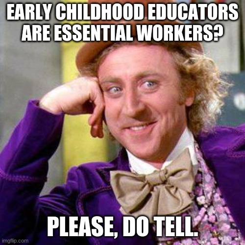 Willy Wonka Blank |  EARLY CHILDHOOD EDUCATORS ARE ESSENTIAL WORKERS? PLEASE, DO TELL. | image tagged in willy wonka blank | made w/ Imgflip meme maker