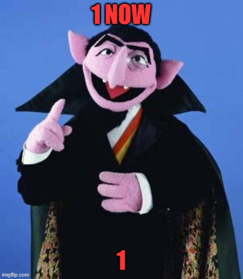 The Count | 1 NOW 1 | image tagged in the count | made w/ Imgflip meme maker