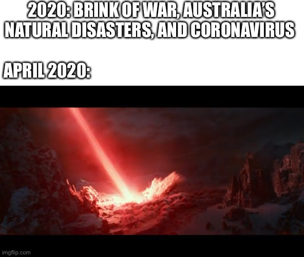 My prediction | 2020: BRINK OF WAR, AUSTRALIA'S NATURAL DISASTERS, AND CORONAVIRUS APRIL 2020: | image tagged in 2020,end of the world,the rise of skywalker,star wars,coronavirus | made w/ Imgflip meme maker