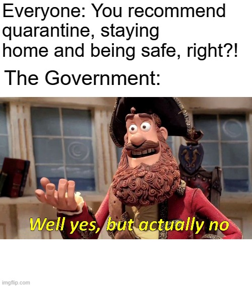 Well Yes, But Actually No Meme | Everyone: You recommend quarantine, staying home and being safe, right?! The Government: | image tagged in memes,well yes but actually no | made w/ Imgflip meme maker