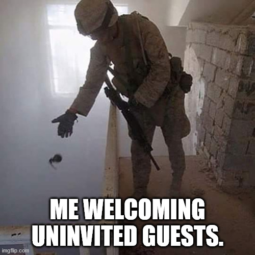 Grenade Drop | ME WELCOMING UNINVITED GUESTS. | image tagged in grenade drop | made w/ Imgflip meme maker