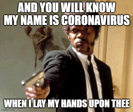 Say That Again I Dare You |  AND YOU WILL KNOW MY NAME IS CORONAVIRUS; WHEN I LAY MY HANDS UPON THEE | image tagged in memes,say that again i dare you | made w/ Imgflip meme maker