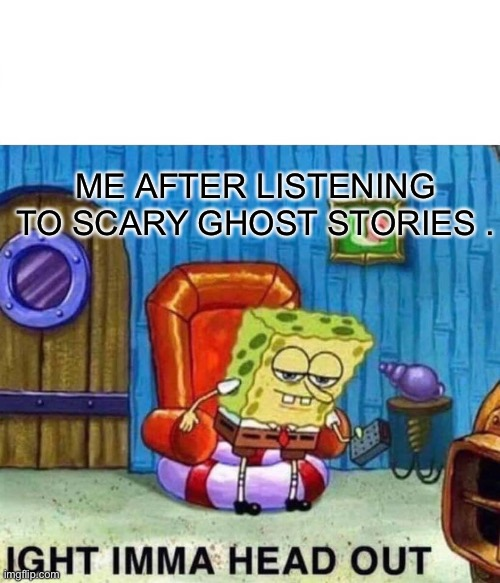Spongebob Ight Imma Head Out Meme | ME AFTER LISTENING TO SCARY GHOST STORIES . | image tagged in memes,spongebob ight imma head out | made w/ Imgflip meme maker