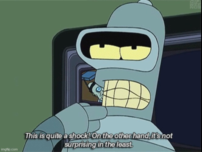 Bender It's quite a shock | image tagged in bender it's quite a shock | made w/ Imgflip meme maker