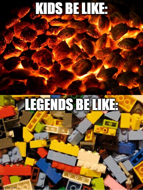 KIDS BE LIKE:; LEGENDS BE LIKE: | image tagged in lego,legends,coal,painful | made w/ Imgflip meme maker