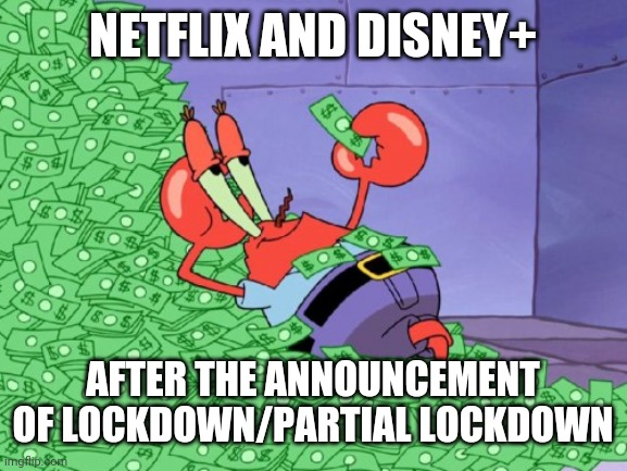 mr krabs money | NETFLIX AND DISNEY+ AFTER THE ANNOUNCEMENT OF LOCKDOWN/PARTIAL LOCKDOWN | image tagged in mr krabs money | made w/ Imgflip meme maker